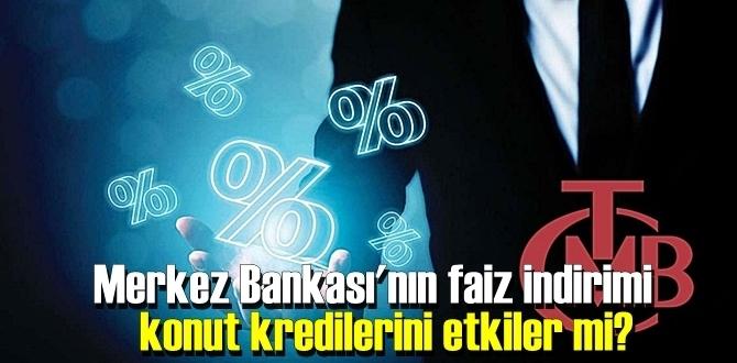 Merkez Bankası'nın faiz indirimi konut kredilerini etkiler mi?