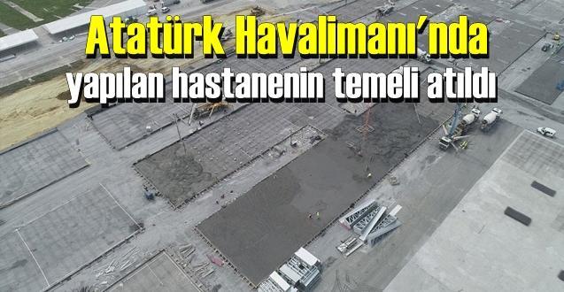 Atatürk Havalimanı'nda yapılan hastanenin temeli atıldı.