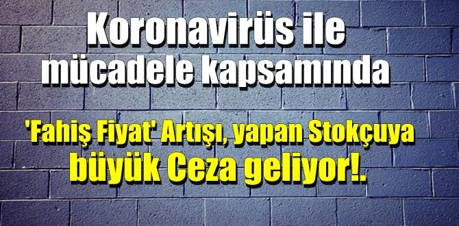 Koronavirüs ile mücadele kapsamında 'Fahiş Fiyat' Artışı yapan Stokçuya büyük Ceza geliyor!.