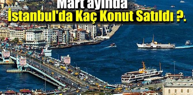 Mart ayında İstanbul'da Kaç Konut Satıldığı açıklandı, sonuçlar haberimizde.