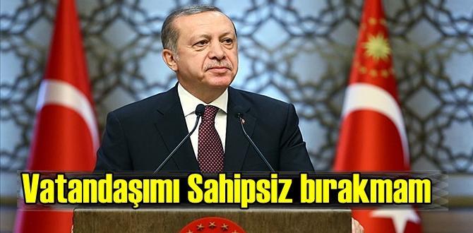 Başkan Erdoğan'dan sıcak mesaj,hiç bir Vatandaşımı sahipsiz bırakmam.