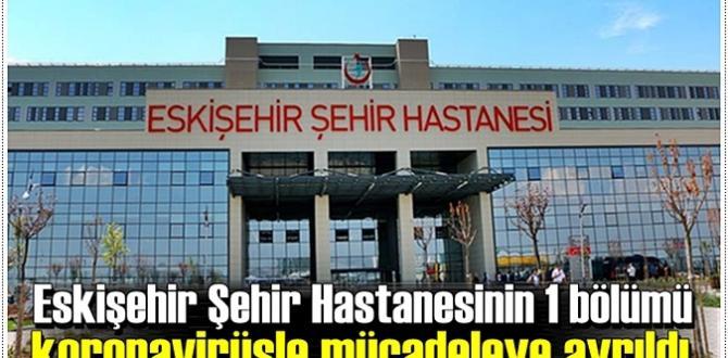 Eskişehir Şehir Hastanesinin 1 bölümü koronavirüsle mücadeleye ayrıldı .