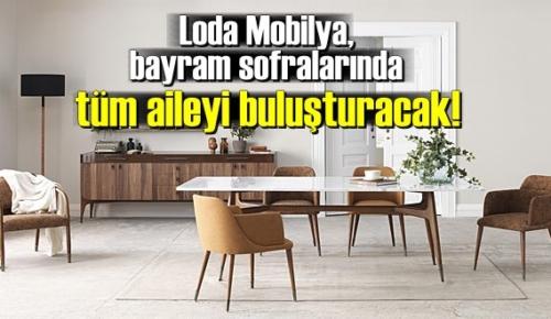 Loda Mobilya, bayram sofralarında tüm aileyi buluşturacak!