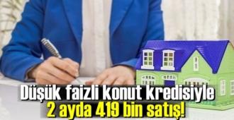 Düşük faizli konut kredisiyle 2 ayda 419 bin satış!