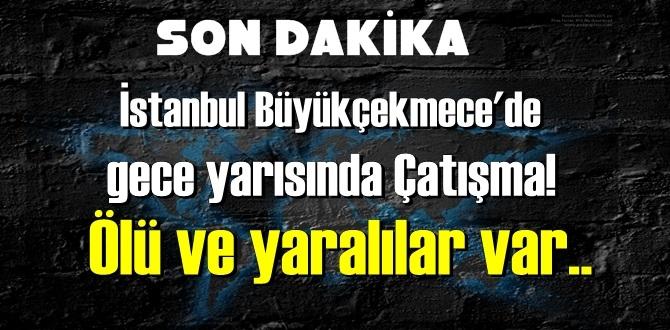 İstanbul Büyükçekmece'de gece yarısında Çatışma! Ölü ve yaralılar var..