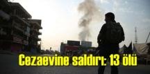 Cezaevine silahlı Saldırı, 13 kişi hayatını kaybetti!