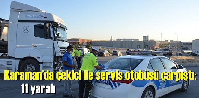 Karaman'da işçileri taşıyan servis otobüsü ile çekicinin çarpışması sonucu 11 kişi yaralandı.