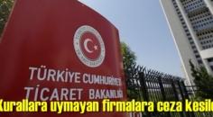 Ticaret Bakanlığı; Kurallara aykırı davranan firmalara ceza kesti!