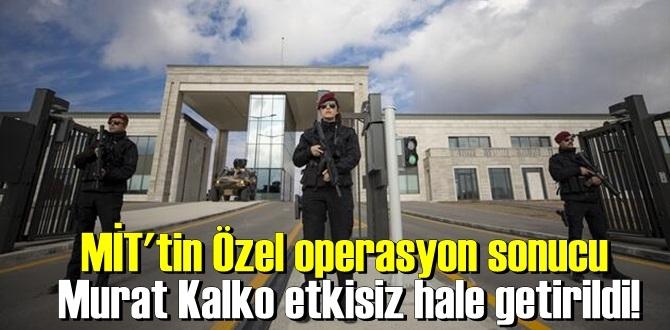 MİT'tin Özel operasyon sonucu Agit Garzan kod adlı Murat Kalko etkisiz hale getirildi!