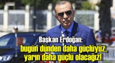 Başkan Erdoğan: bugün dünden daha güçlüyüz, yarın daha güçlü olacağız!