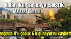 Onları kurtarmaya çalıştık, malesef yangında 4'ü çocuk 5 kişi hayatını kaybetti!