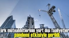 Türk müteahhitlerinin yurt dışı faaliyetleri pandemi etkisiyle gerildi.