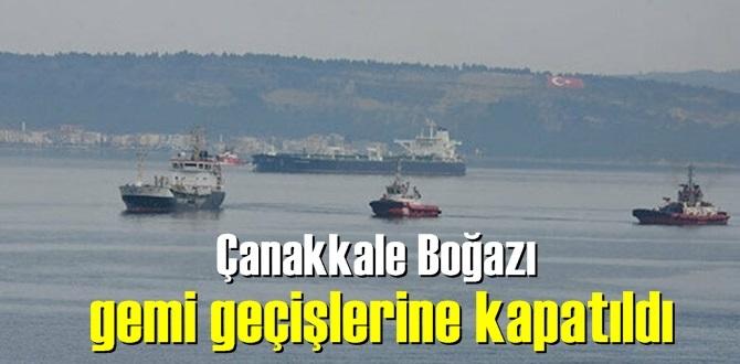 Çalışmalar nedeniyle, Çanakkale Boğazı gemi geçişlerine kapatıldı!