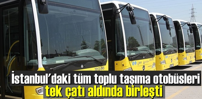 İstanbul'da tüm toplu taşıma otobüsleri İETT 'ye bağlandı!