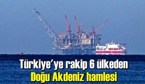 Türkiye'ye rakip 6 ülkeden Doğu Akdeniz hamlesi!