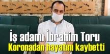 Urfanın tanınmış İş adamlarından İbrahim Toru Koronadan hayatını kaybetti!