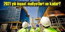 2021 yılı inşaat maliyetleri ne kadar?