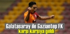 Galatasaray ile Gaziantep FK karşı karşıya geldi!