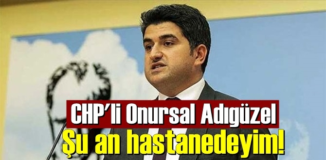 CHP'li Onursal Adıgüzel: Şu an hastanedeyim!