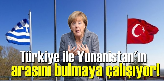 Almanya Başbakanı Merkel Türkiye ile Yunanistan'ın arasını bulmaya çalışıyor!
