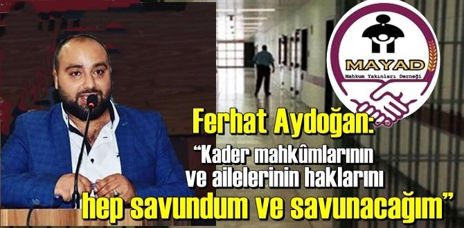 """Ferhat Aydoğan:""""Kader mahkûmlarının ve ailelerinin haklarını hep savundum ve savunacağım""""!"""