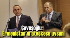 Çavuşoğlu:Ermenistan ateşkese uysun!