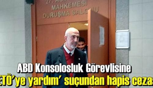ABD'nin İstanbul Başkonsolosluğun'da Türk görevliye 5 yıl 2 ay 15 gün hapis ceza!