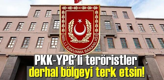 Milli Savunma Bakanlığı: PKK-YPG'li teröristler derhal bölgeyi terk etsin!