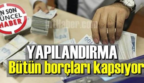 Bütün borçları kapsıyor, Yapılandırma SGK, vergi, prim, KYK, Hepsini kapsıyor!