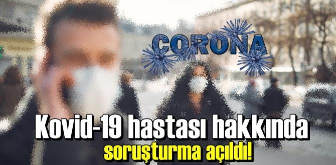 Kovid-19 hastası hakkında soruşturma açıldı!