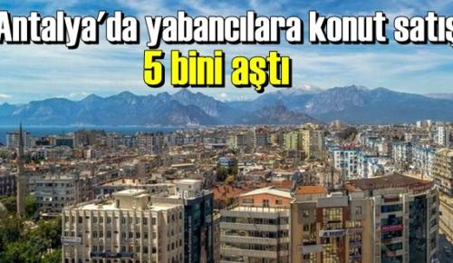 Antalya, bu yıl yabancılara en fazla konut satılan ikinci şehir konumunda yer alıyor.