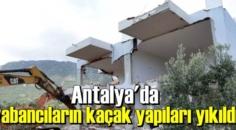 Antalya'da yabancıların kaçak yapıları yıkıldı