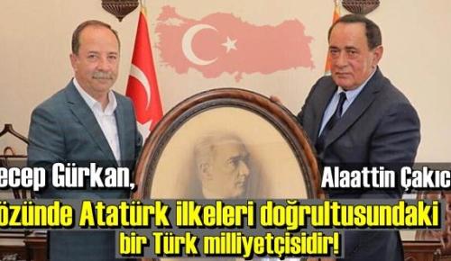 Çakıcı: Sayın Recep Gürkan, özünde Atatürk ilkeleri doğrultusundaki bir Türk milliyetçisidir!