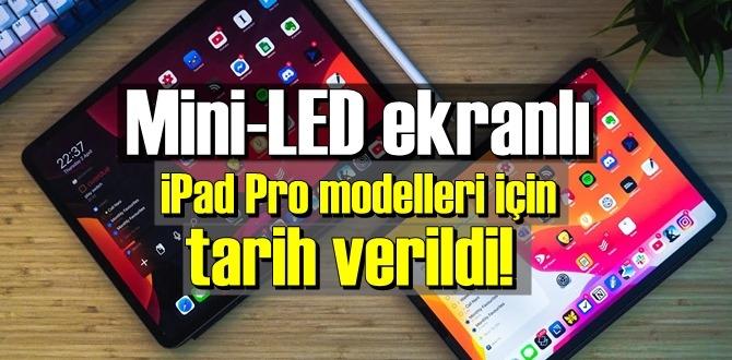 Mini-LED ekranlı iPad Pro modelleri ne zaman çıkacak?