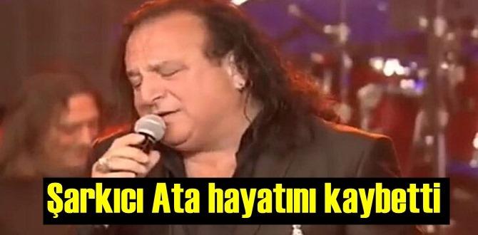 Bestekar ve Şarkıcı Ata beyin kanaması nedeni ile hayatını kaybetti.