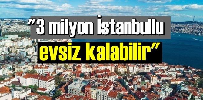 3 milyon İstanbullu evsiz kalabilir!