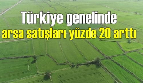 Türkiye genelinde arsa satışları yüzde 20 arttı