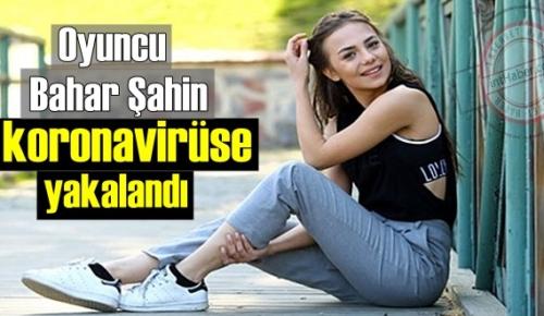 Güzel oyuncu Bahar Şahin, Covid'e yakalandı