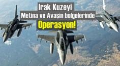 Irak Kuzeyi Metina ve Avaşin bölgelerinde Operasyon!