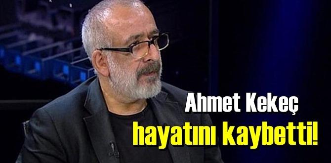 Gazeteci Ahmet Kekeç tedavi gördüğü hastanede hayatını kaybetti!