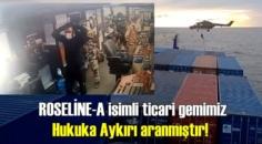 Milli Savunma Bakanlığı: ROSELİNE-A isimli ticari gemimiz Hukuka Aykırı aranmıştır!