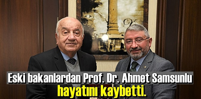 Eski bakanlardan Prof. Dr. Ahmet Samsunlu, 83 yaşında hayata gözlerini yumdu.