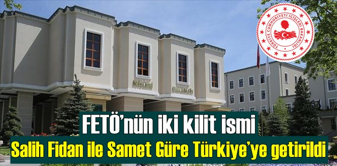 FETÖ'nün iki kilit ismi Salih Fidan ile Samet Güre Türkiye'ye getirildi