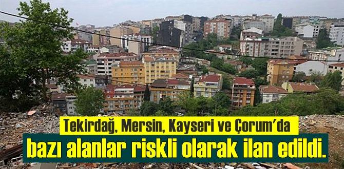 Tekirdağ, Mersin, Kayseri ve Çorum'da bazı alanlar riskli olarak ilan edildi