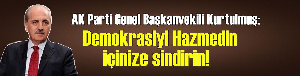 AK Parti Genel Başkanvekili Kurtulmuş: Demokrasiyi Hazmedin içinize sindirin!