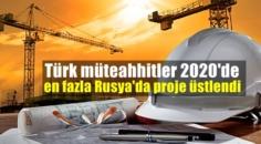Türk müteahhitler 2020'de en fazla Rusya'da proje üstlendi