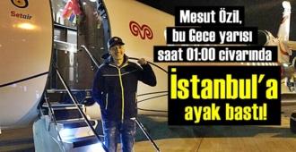 Mesut Özil, bu Gece yarısı saat 01:00 civarında İstanbul'a ayak bastı!