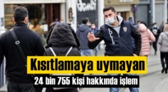 Yasaklara uymayan 24 bin 755 Vatandaş hakkında işlem yapıldı!
