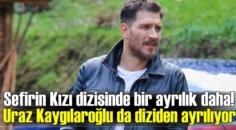 Sefirin Kızı dizisinde Uraz Kaygılaroğlu diziden ayrılıyor!