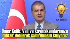 Ömer Çelik: Vali ve kaymakamlarımıza 'militan' Sözlerine şiddetle tepki verdi!